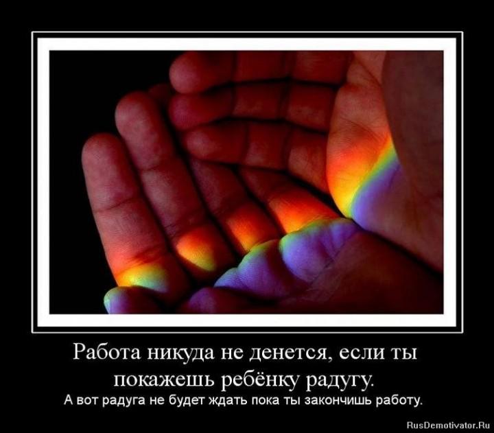 Работа никуда не денется, если ты покажешь ребёнку радугу. - А вот радуга не будет ждать пока ты закончишь работу.