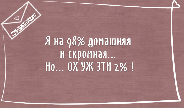 Я на 98% домашняя и скромная... Но... ОХ УЖ ЭТИ 2% !