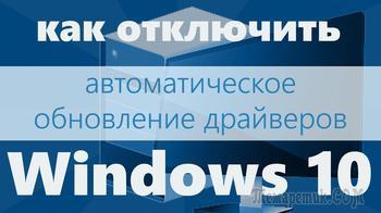 Как в Windows 10 запретить автоматически обновлять драйвера