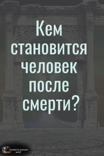 Кем становится человек после смерти? На этот вопрос есть ответ